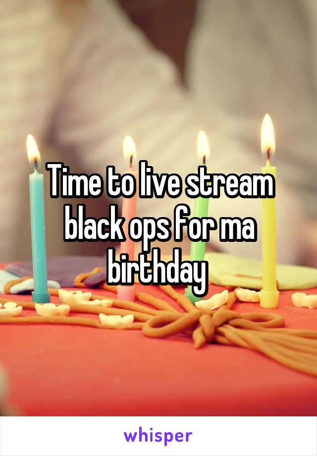 Time to live stream black ops for ma birthday