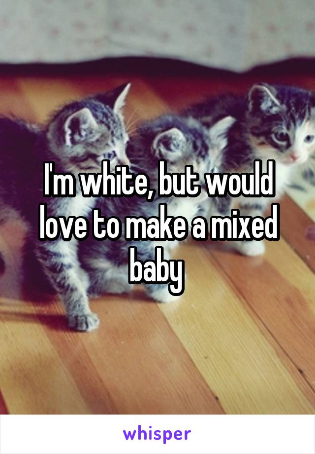 I'm white, but would love to make a mixed baby