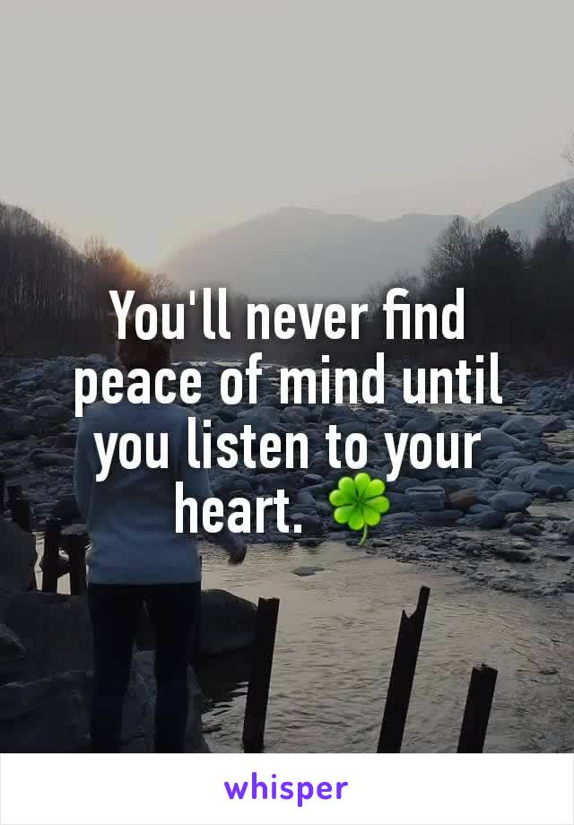 You'll never find peace of mind until you listen to your heart. 🍀