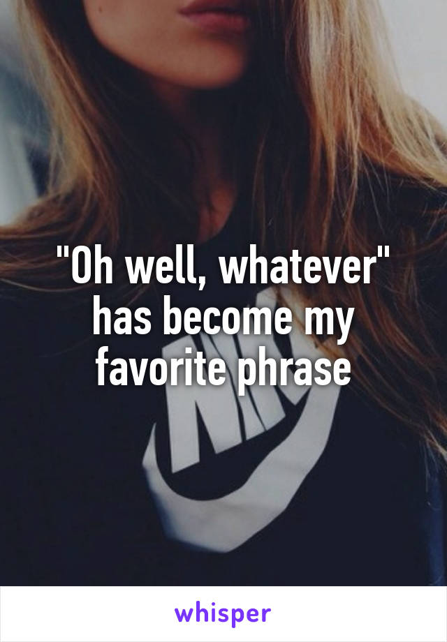 """Oh well, whatever"" has become my favorite phrase"