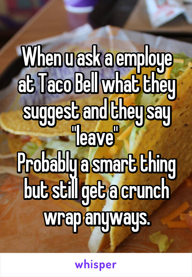 """When u ask a employe at Taco Bell what they suggest and they say """"leave""""  Probably a smart thing but still get a crunch wrap anyways."""