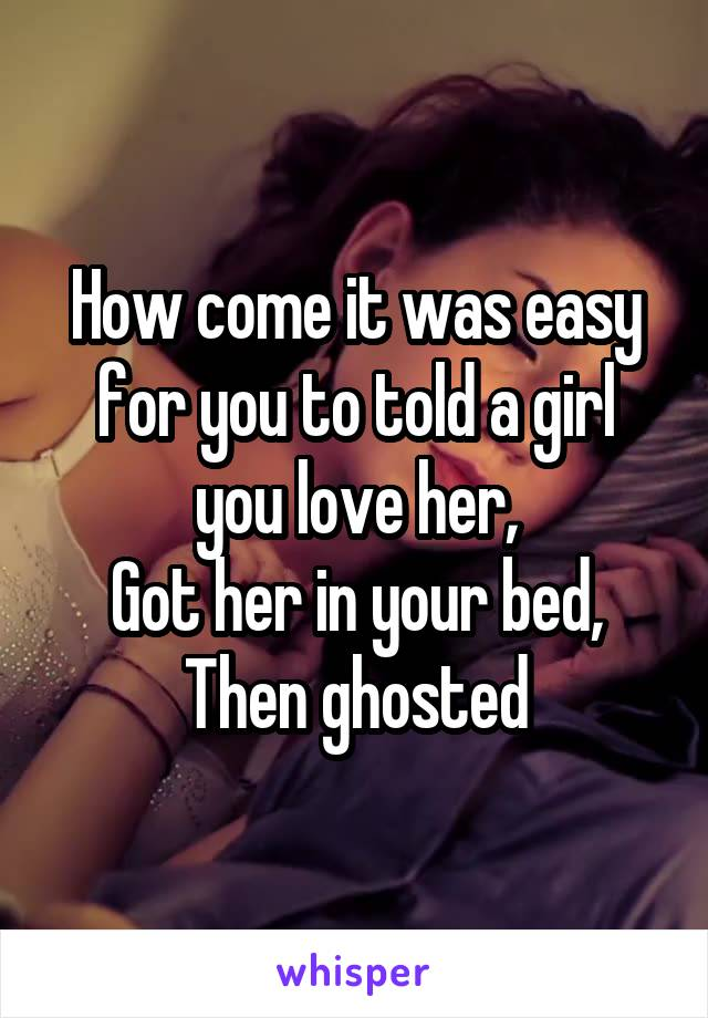 How come it was easy for you to told a girl you love her, Got her in your bed, Then ghosted