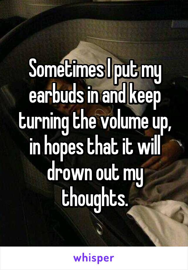 Sometimes I put my earbuds in and keep turning the volume up, in hopes that it will drown out my thoughts.