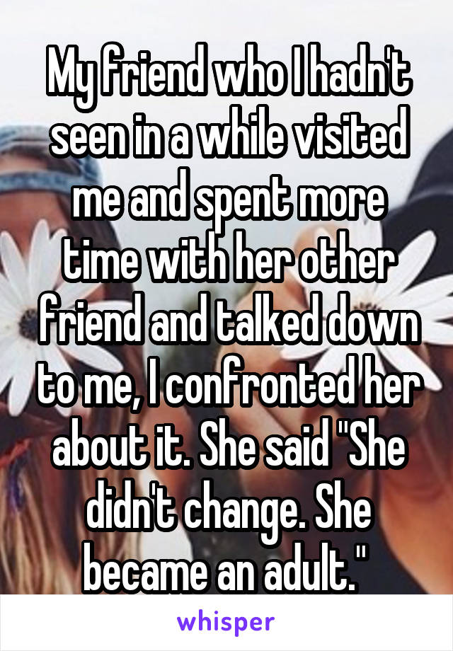 """My friend who I hadn't seen in a while visited me and spent more time with her other friend and talked down to me, I confronted her about it. She said """"She didn't change. She became an adult."""""""