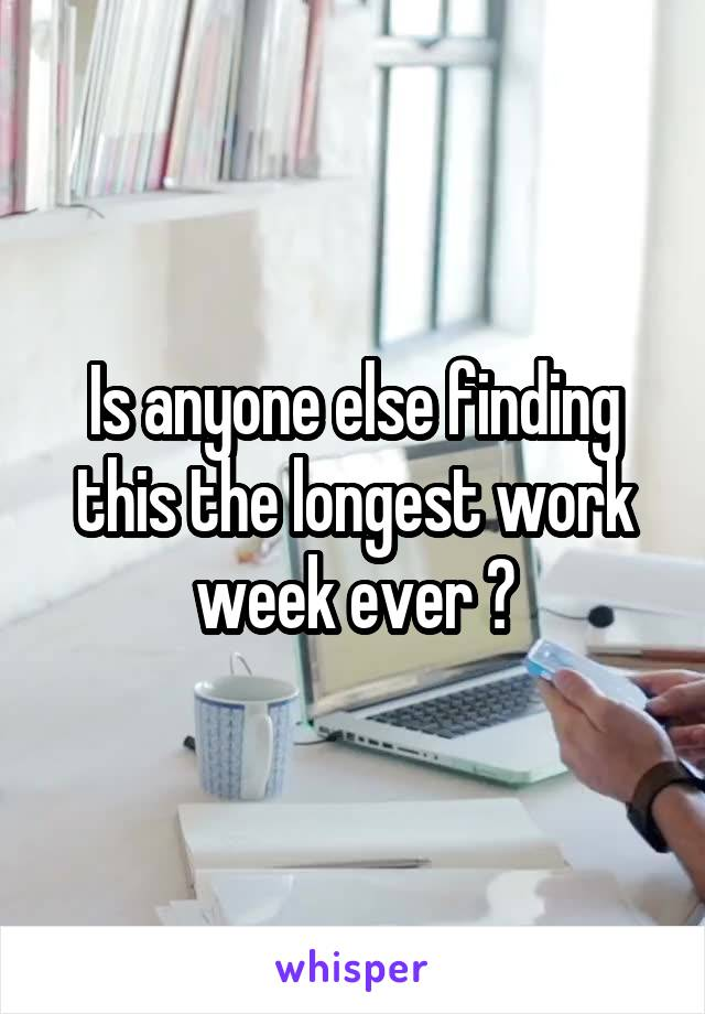 Is anyone else finding this the longest work week ever ?