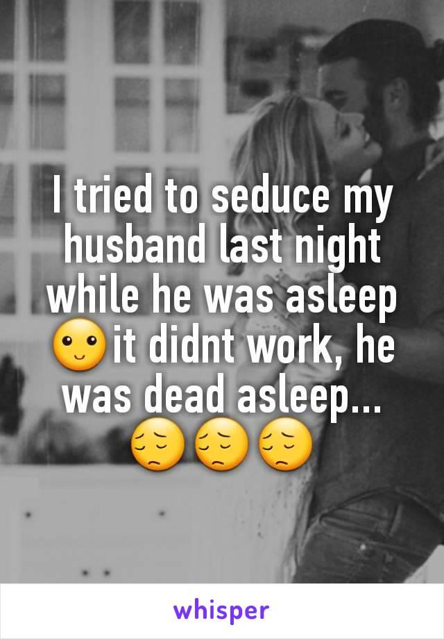 I tried to seduce my husband last night while he was asleep🙂it didnt work, he was dead asleep... 😔😔😔