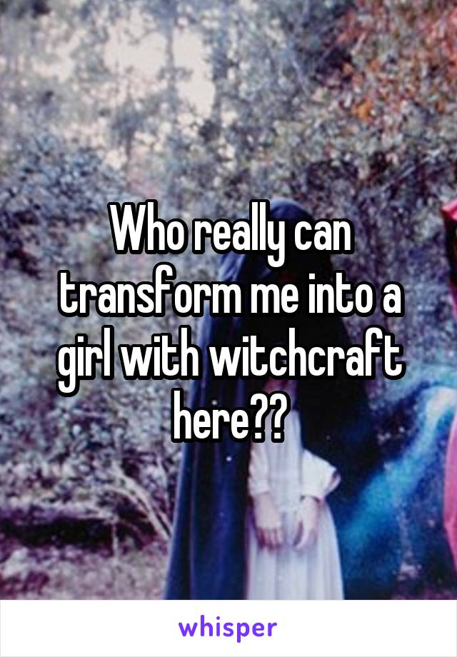 Who really can transform me into a girl with witchcraft here??