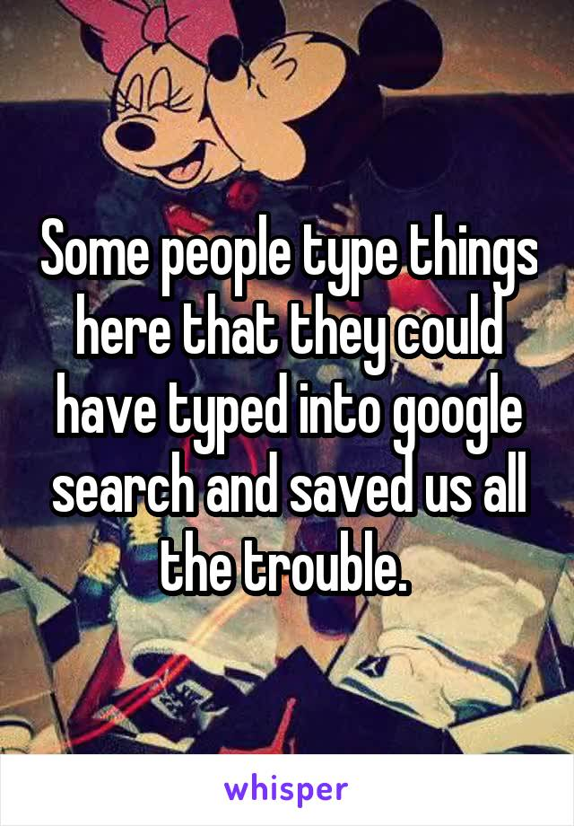 Some people type things here that they could have typed into google search and saved us all the trouble.