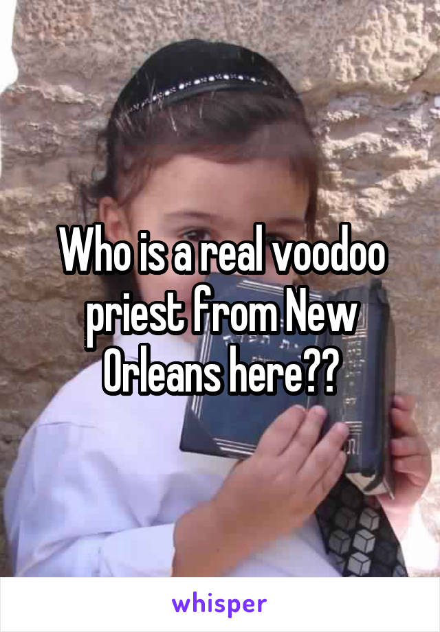 Who is a real voodoo priest from New Orleans here??