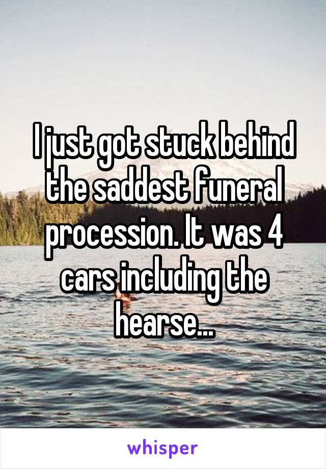 I just got stuck behind the saddest funeral procession. It was 4 cars including the hearse...