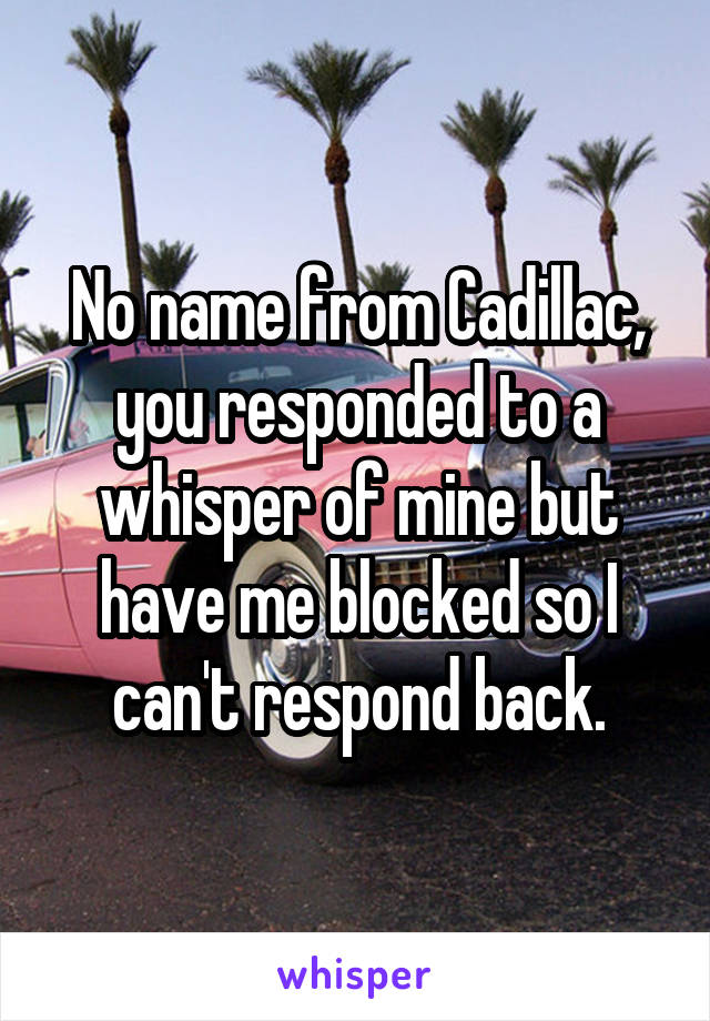 No name from Cadillac, you responded to a whisper of mine but have me blocked so I can't respond back.