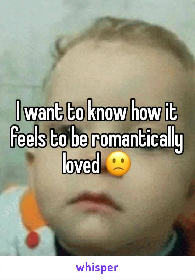 I want to know how it feels to be romantically  loved 🙁