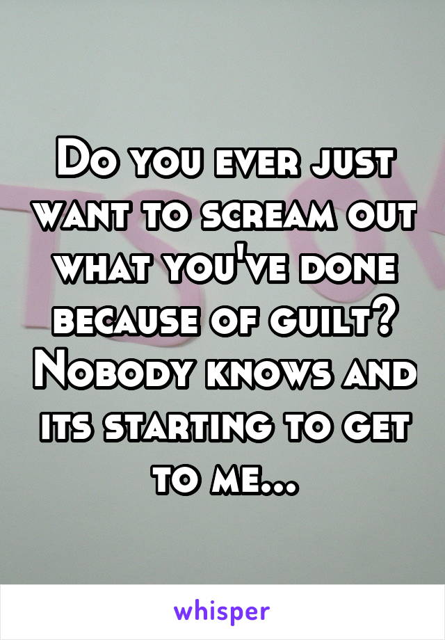 Do you ever just want to scream out what you've done because of guilt? Nobody knows and its starting to get to me...
