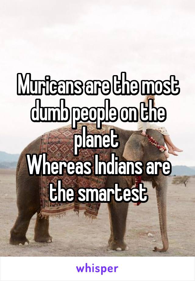 Muricans are the most dumb people on the planet  Whereas Indians are the smartest