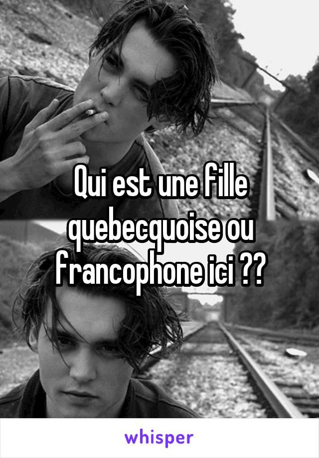 Qui est une fille quebecquoise ou francophone ici ??