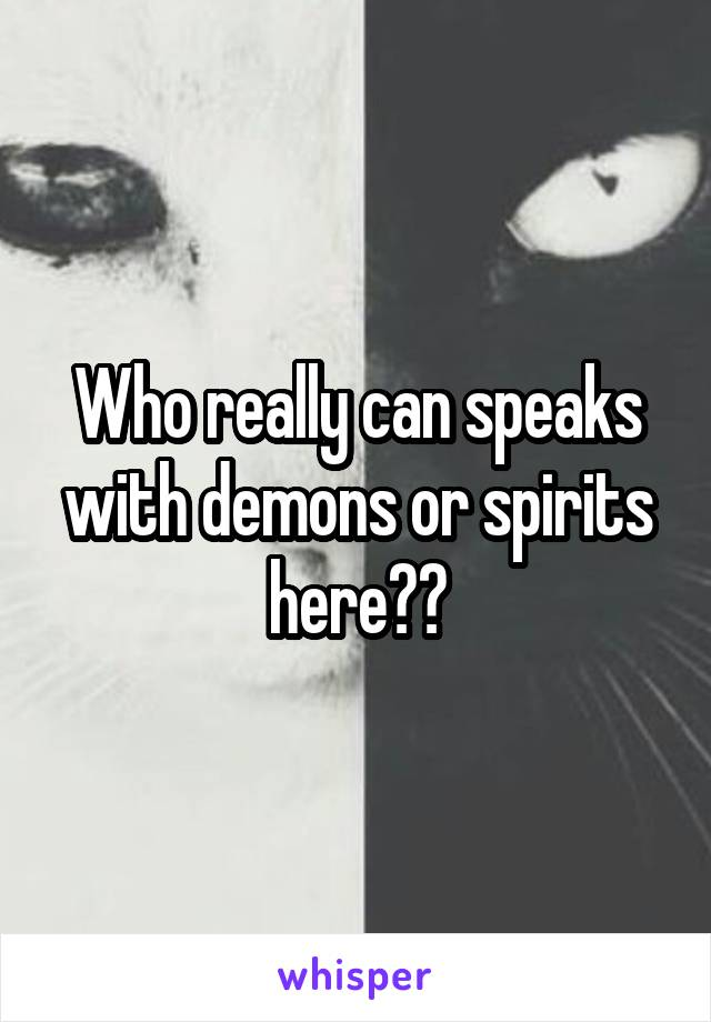 Who really can speaks with demons or spirits here??