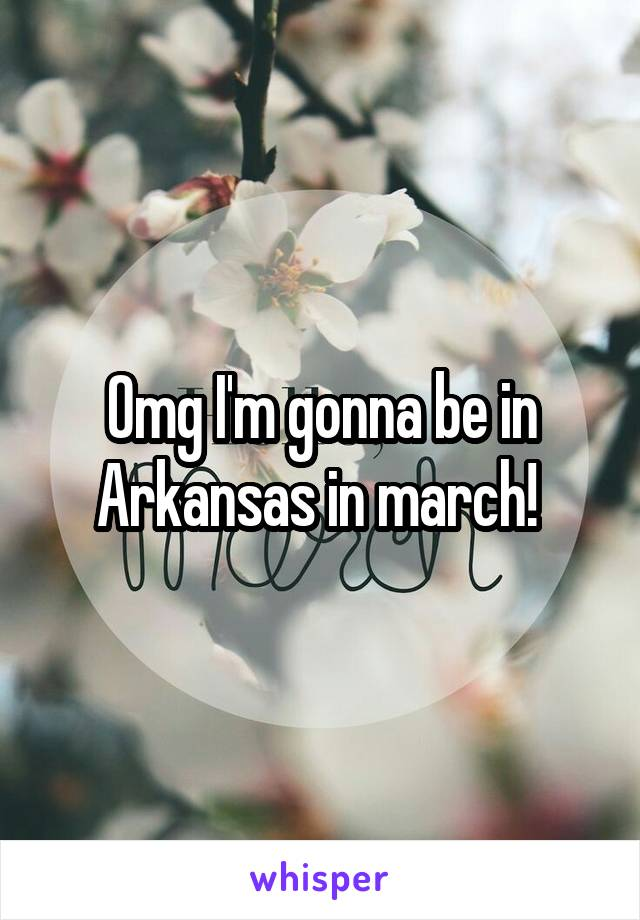 Omg I'm gonna be in Arkansas in march!