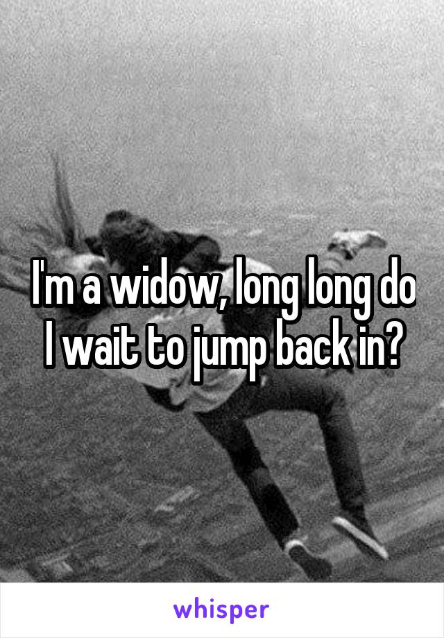 I'm a widow, long long do I wait to jump back in?