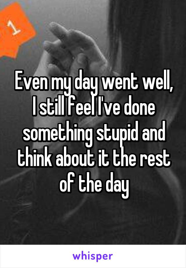 Even my day went well, I still feel I've done something stupid and think about it the rest of the day