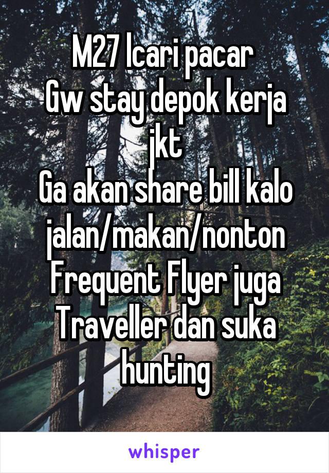 M27 lcari pacar  Gw stay depok kerja jkt Ga akan share bill kalo jalan/makan/nonton Frequent Flyer juga Traveller dan suka hunting