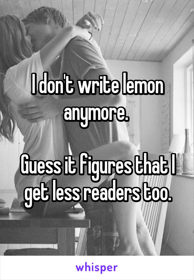 I don't write lemon anymore.   Guess it figures that I get less readers too.