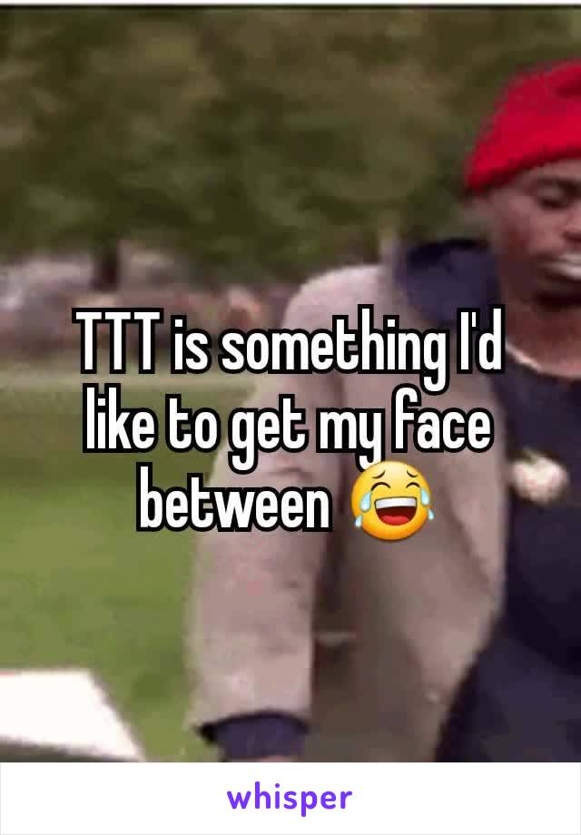 TTT is something I'd like to get my face between 😂