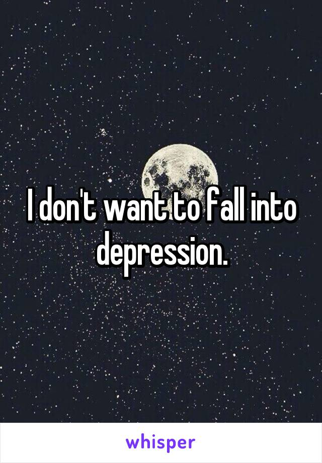 I don't want to fall into depression.