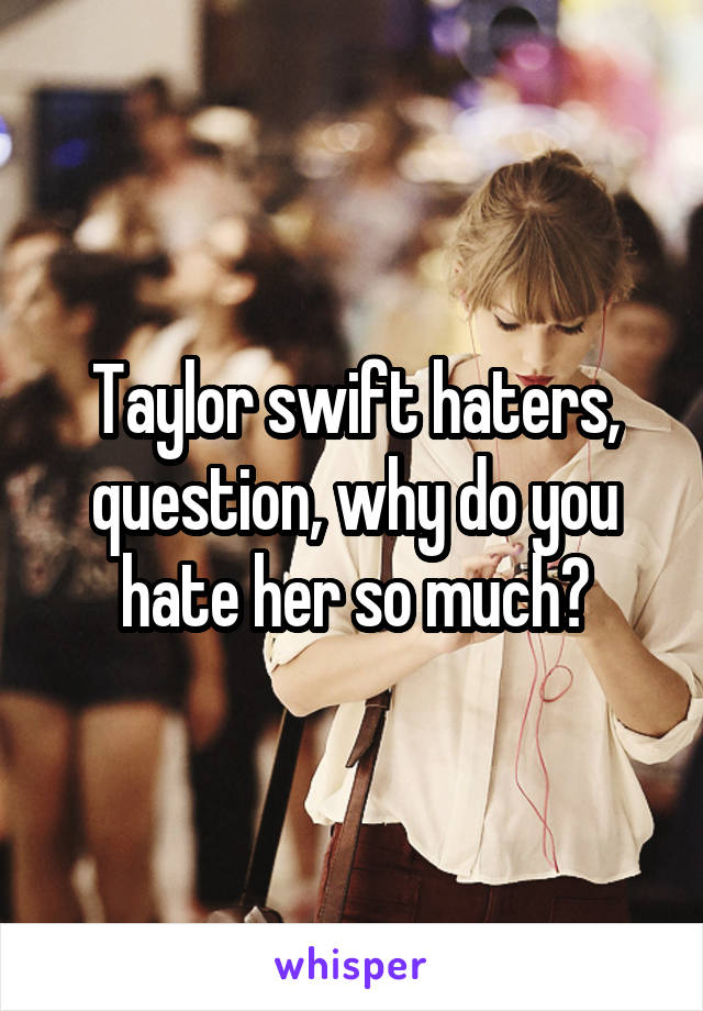 Taylor swift haters, question, why do you hate her so much?
