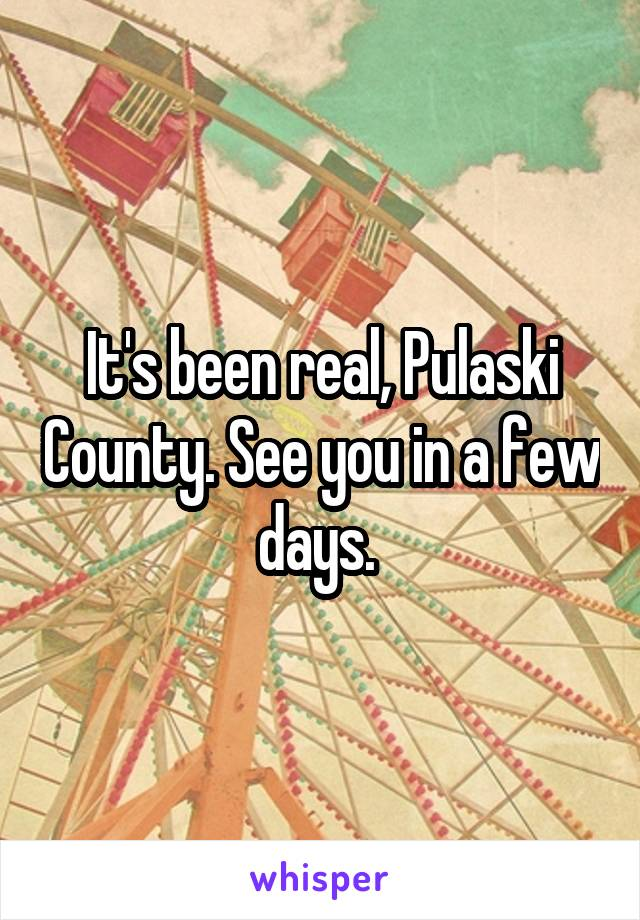 It's been real, Pulaski County. See you in a few days.