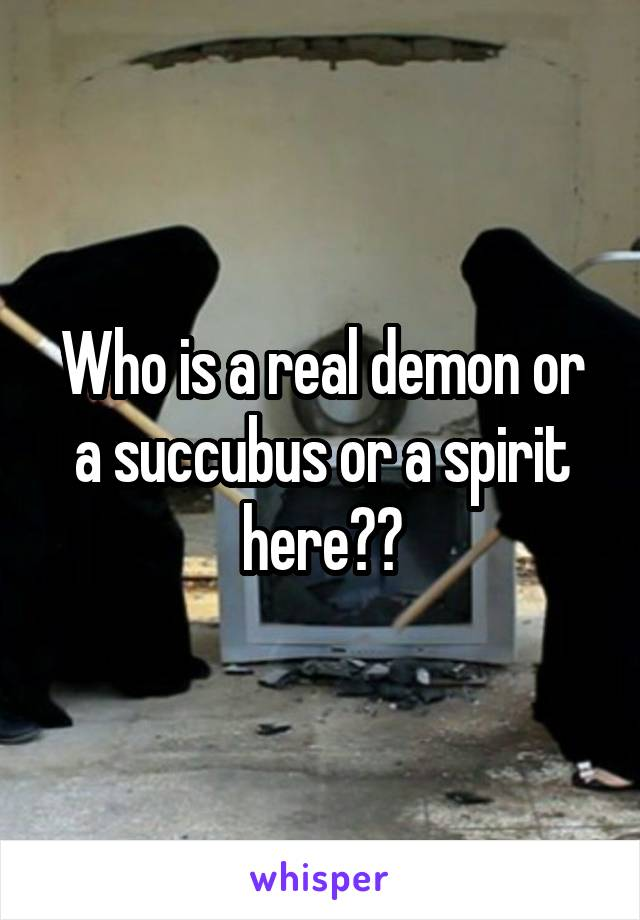 Who is a real demon or a succubus or a spirit here??