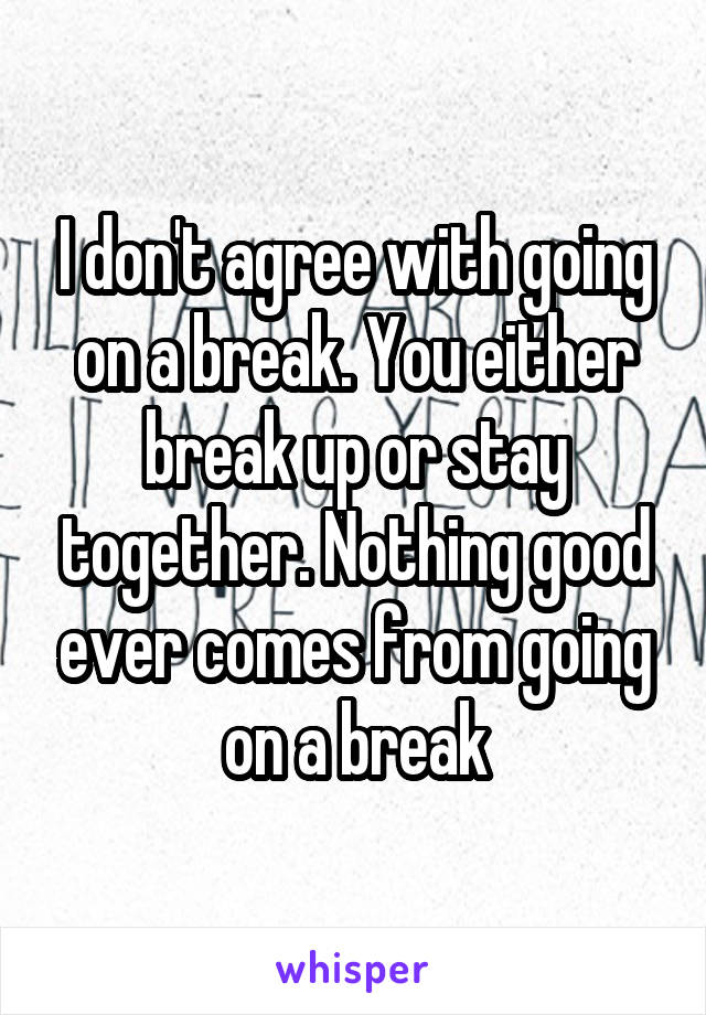 I don't agree with going on a break. You either break up or stay together. Nothing good ever comes from going on a break