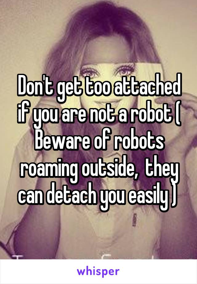Don't get too attached if you are not a robot ( Beware of robots roaming outside,  they can detach you easily )