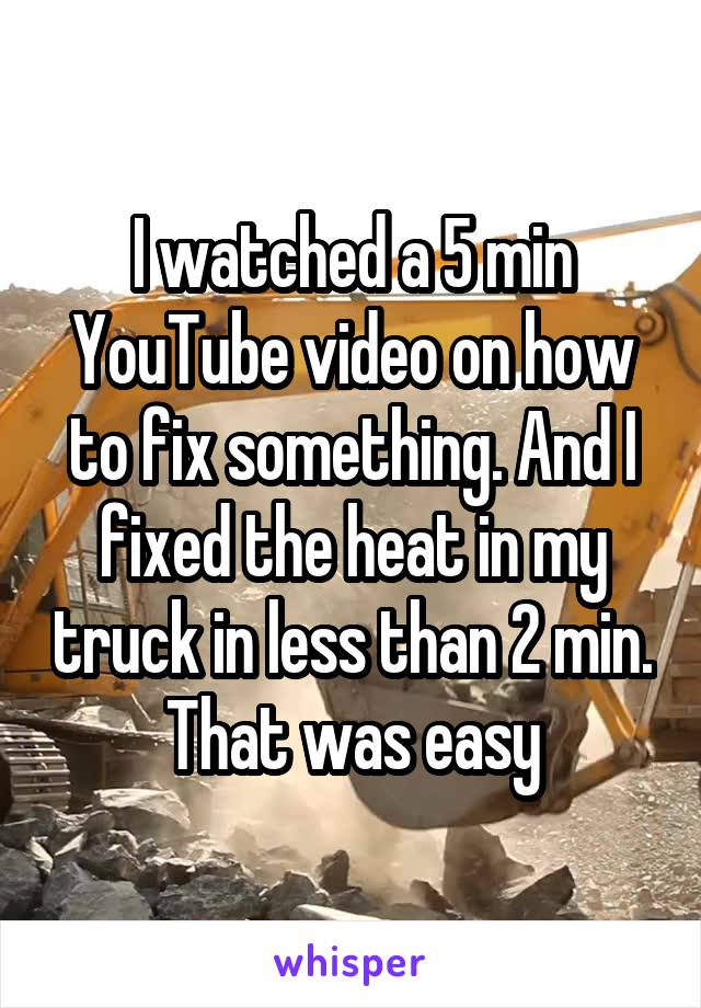 I watched a 5 min YouTube video on how to fix something. And I fixed the heat in my truck in less than 2 min. That was easy