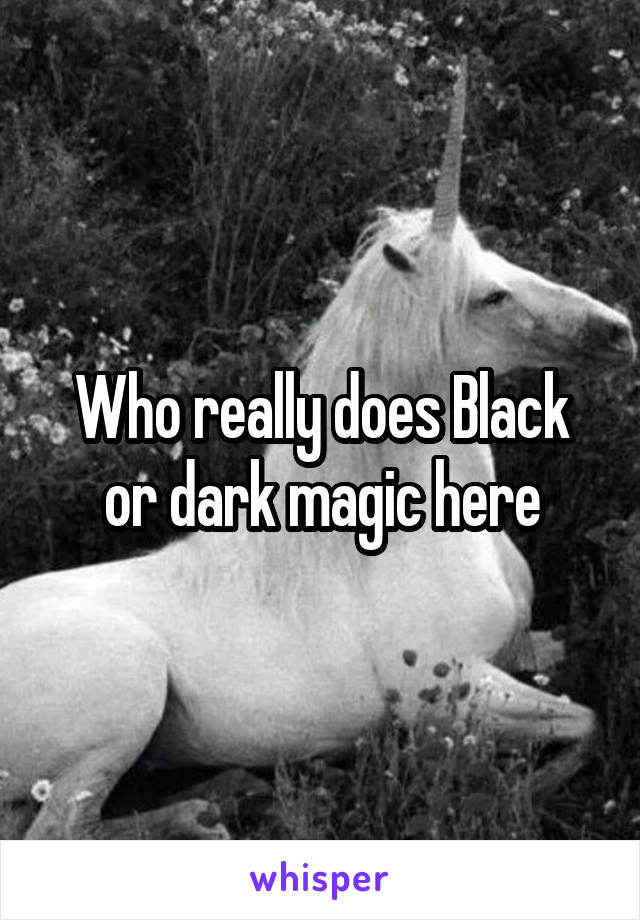 Who really does Black or dark magic here