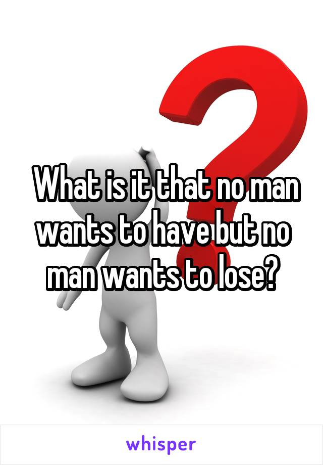 What is it that no man wants to have but no man wants to lose?