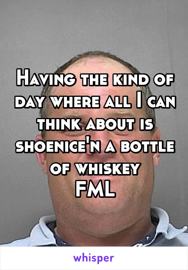 Having the kind of day where all I can think about is shoenice'n a bottle of whiskey FML