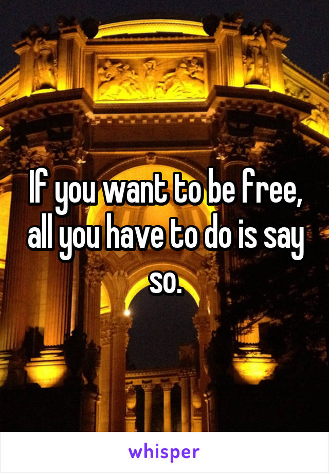 If you want to be free, all you have to do is say so.