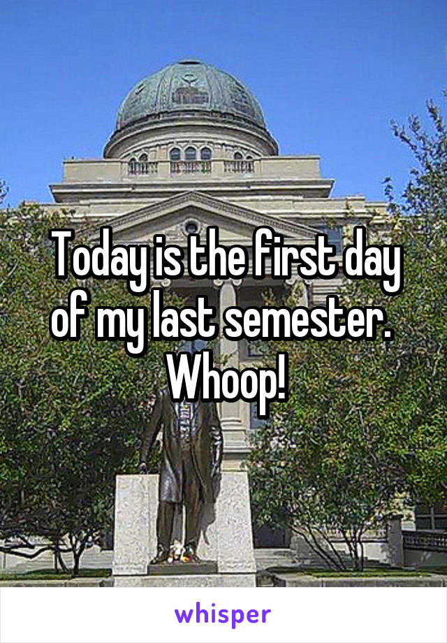 Today is the first day of my last semester.  Whoop!