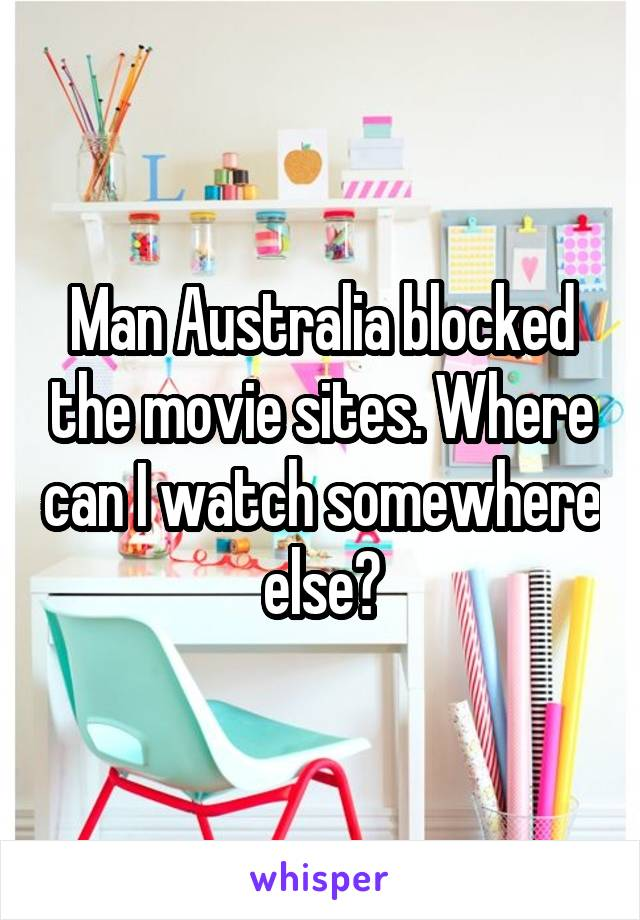 Man Australia blocked the movie sites. Where can I watch somewhere else?