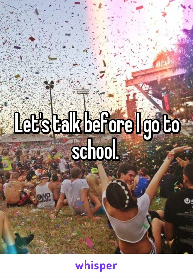 Let's talk before I go to school.