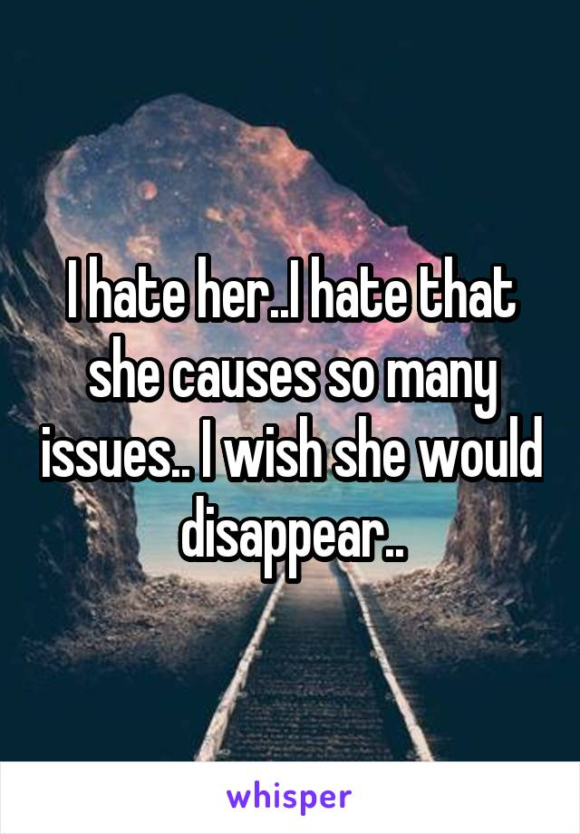 I hate her..I hate that she causes so many issues.. I wish she would disappear..