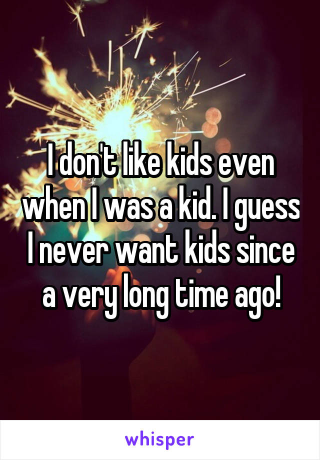I don't like kids even when I was a kid. I guess I never want kids since a very long time ago!