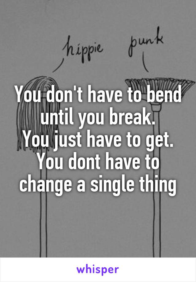 You don't have to bend until you break. You just have to get. You dont have to change a single thing