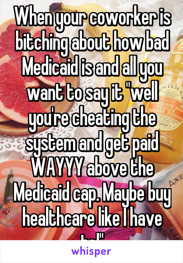 """When your coworker is bitching about how bad Medicaid is and all you want to say it """"well you're cheating the system and get paid WAYYY above the Medicaid cap. Maybe buy healthcare like I have to!"""""""