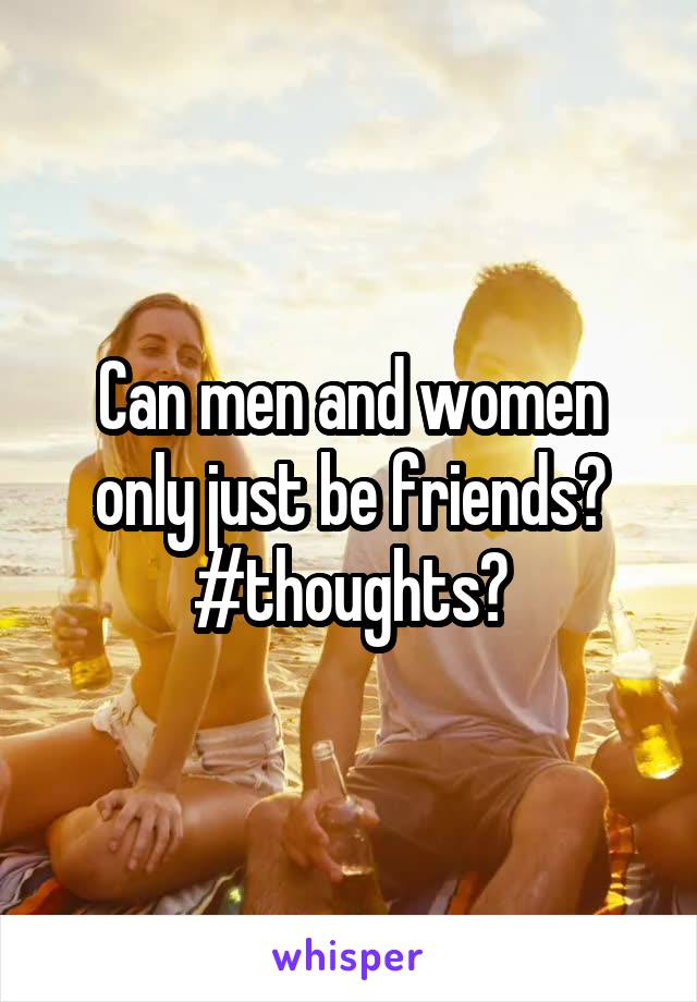Can men and women only just be friends? #thoughts?