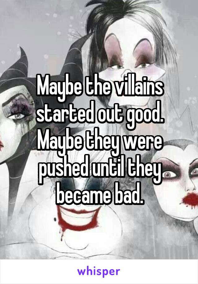 Maybe the villains started out good. Maybe they were pushed until they became bad.