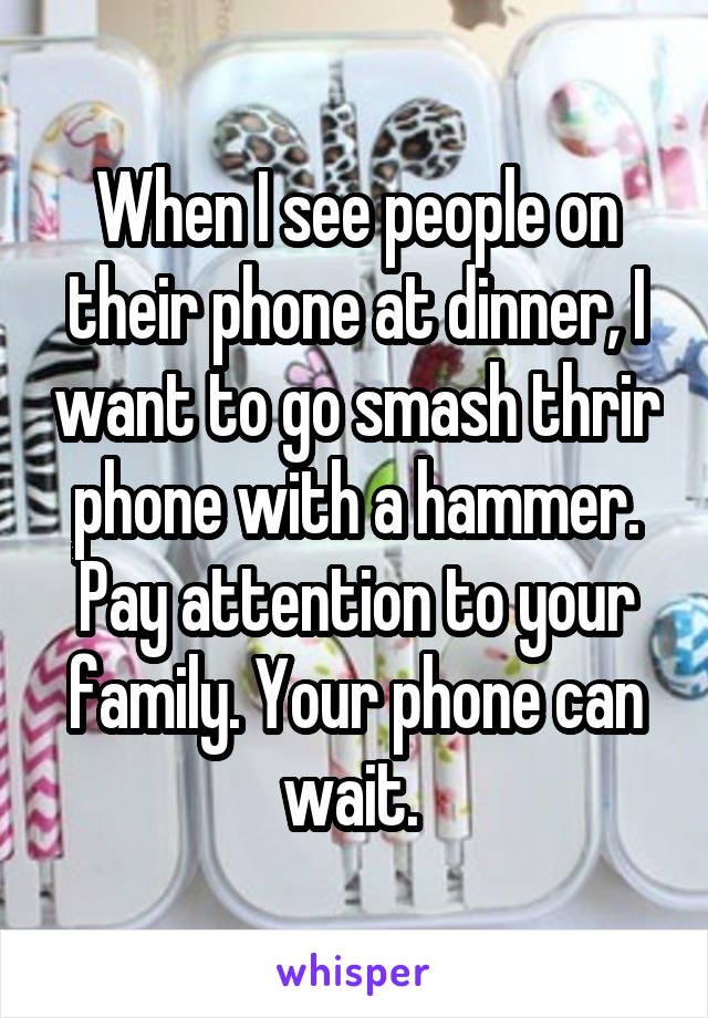 When I see people on their phone at dinner, I want to go smash thrir phone with a hammer. Pay attention to your family. Your phone can wait.
