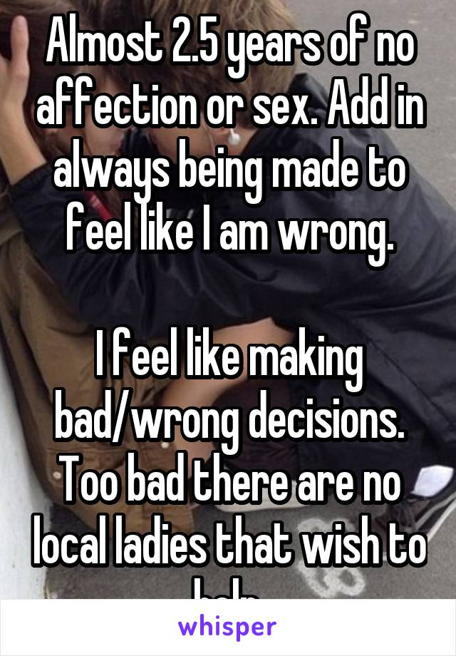 Almost 2.5 years of no affection or sex. Add in always being made to feel like I am wrong.  I feel like making bad/wrong decisions. Too bad there are no local ladies that wish to help.