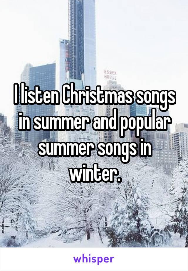 I listen Christmas songs in summer and popular summer songs in winter.