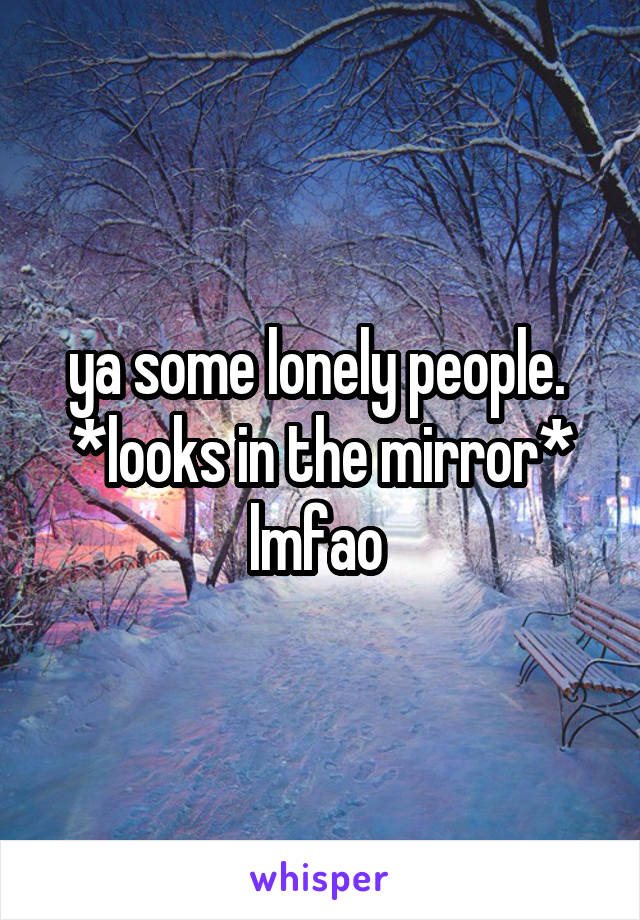 ya some lonely people.  *looks in the mirror* lmfao